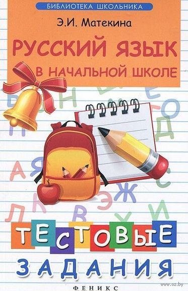 Русский язык в начальной школе. Тестовые задания. Эмма Матекина