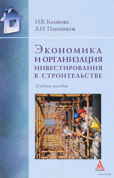 Экономика и организация инвестирования в строительстве. Н. Казакова, Анатолий Плотников