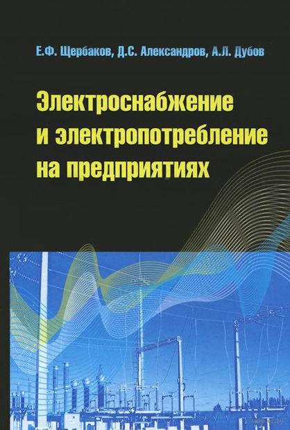 Электроснабжение и электропотребление на предприятиях. Евгений Щербаков, Александр Дубов, Д. Александров