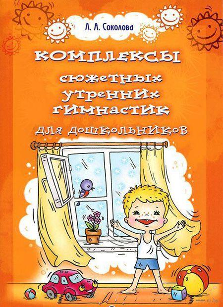 Комплексы сюжетных утренних гимнастик для дошкольников. Лариса Соколова