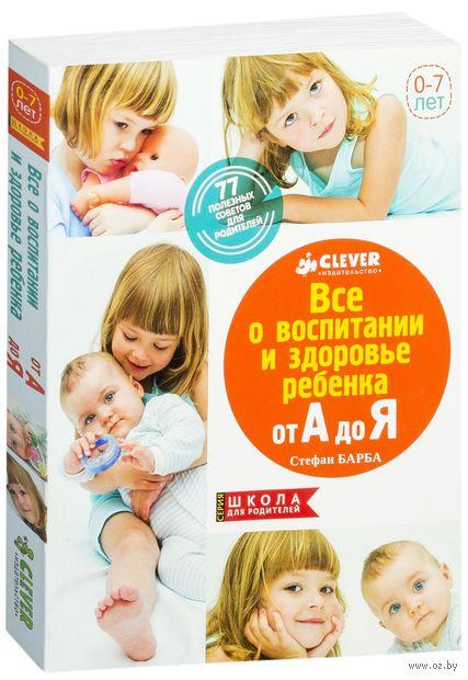 Все о здоровье и воспитании ребенка от А до Я. 77 полезных советов для родителей (м). Стефан Барба