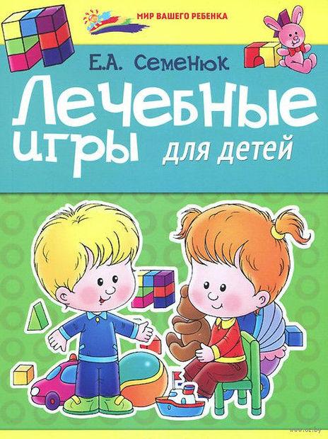 Лечебные игры для детей. Елена Семенюк