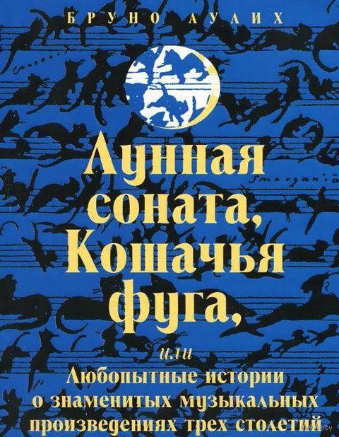 Лунная соната, Кошачья фуга, или Любопытные истории о знаменитых музыкальных произведениях трех столетий. Бруно Аулих