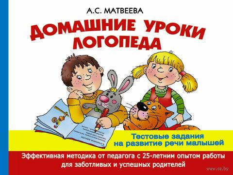 Домашние уроки логопеда. Тесты на развитие речи малышей от 2 лет до 7 лет. Анна Матвеева