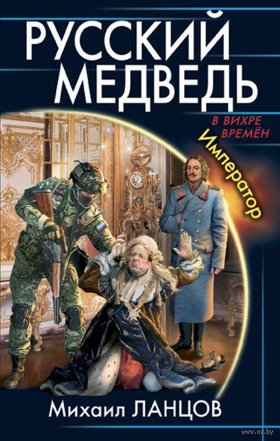 Русский Медведь. Император. Михаил Ланцов