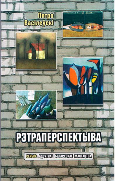 Рэтраперспектыва. Пятро Васілеўскі