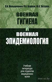 Военная гигиена и военная эпидемиология. Павел Мельниченко, Павел Огарков, Юрий Лизунов