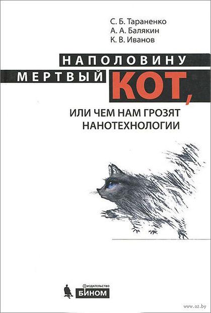 Наполовину мертвый кот, или чем нам грозят нанотехнологии. Кирилл Иванов, Артем Балякин, Сергей Тараненко