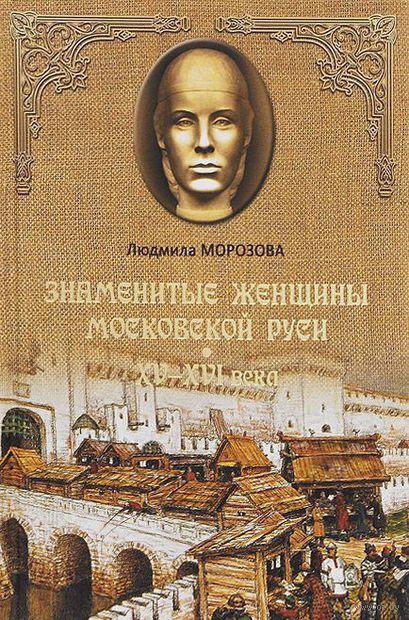 Знаменитые женщины Московской Руси. XV - XVI века. Людмила Морозова