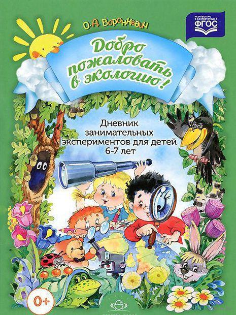 Добро пожаловать в экологию! Дневник занимательных экспериментов для детей 6-7 лет. Ольга Воронкевич