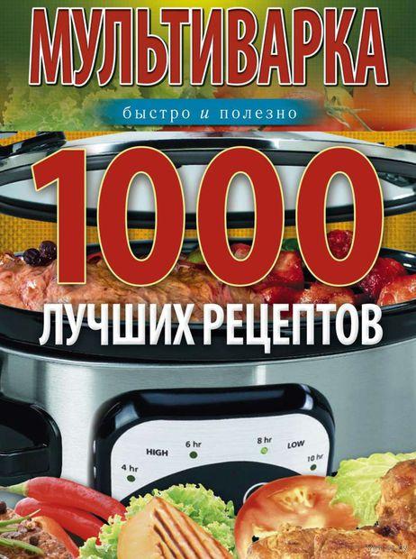 Мультиварка. 1000 лучших рецептов. Быстро и полезно. Ирина Вечерская