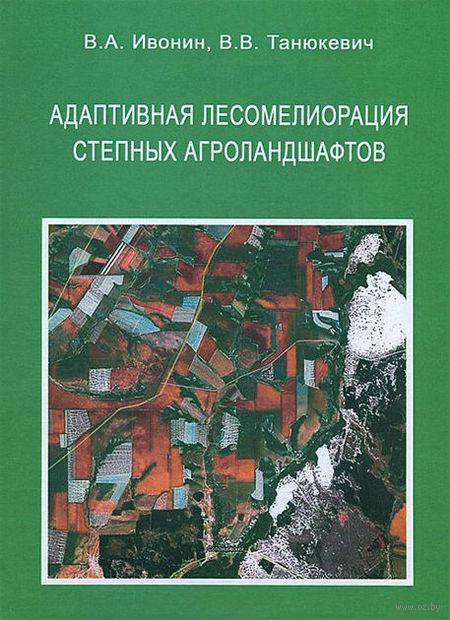 Адаптивная лесомелиорация степных агроландшафтов. Владимир Ивонин, Вадим Танюкевич