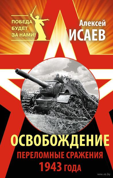 Освобождение. Переломные сражения 1943 года. Алексей Исаев