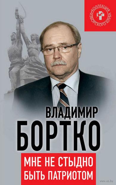 Мне не стыдно быть патриотом. Владимир Бортко