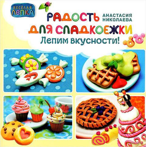 Радость для сладкоежек. Лепим вкусности. А. Николаева