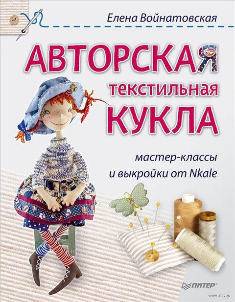 Авторская текстильная кукла. Мастер-классы и выкройки от Nkale. Елена Войнатовская