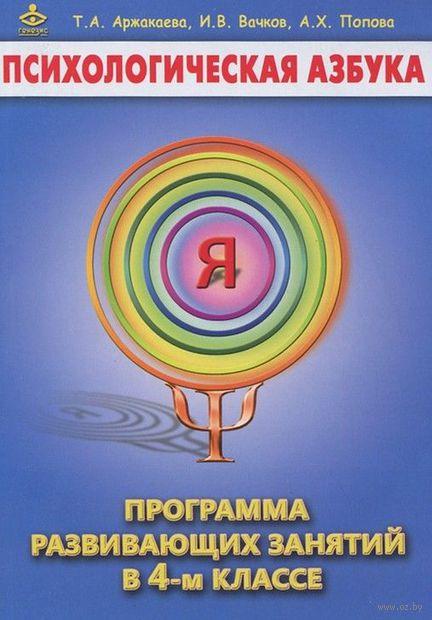 Психологическая азбука. Программа развивающих занятий в 4-м классе. Т. Аржакаева, И. Вачков, А. Попова