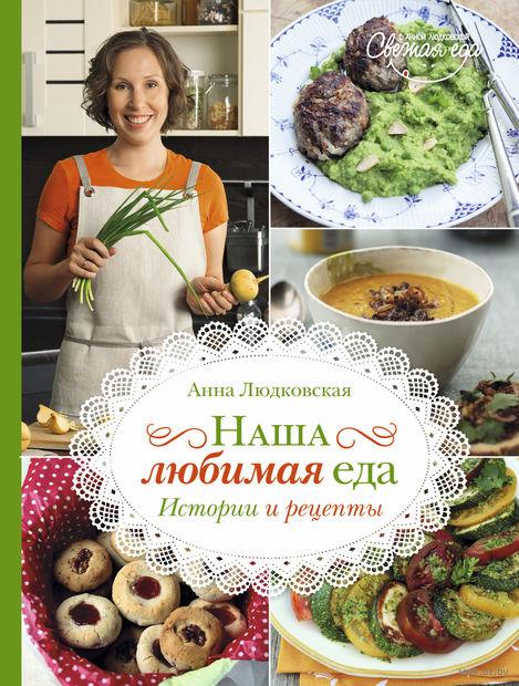 Наша любимая еда. Истории и рецепты. Анна Людковская