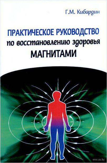 Практическое руководство по восстановлению здоровья магнитами. Геннадий Кибардин