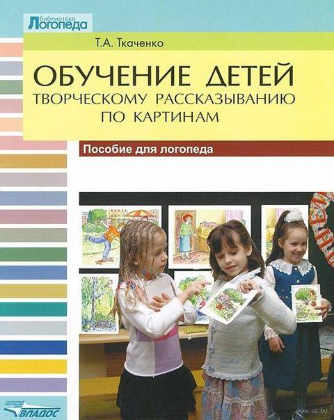 Обучение детей творческому рассказыванию по картинкам. Татьяна Ткаченко
