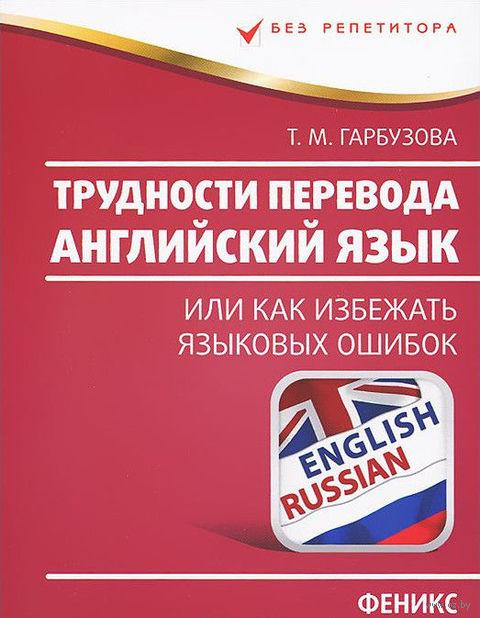 Английский язык. Трудности перевода, или Как избежать языковых ошибок. Татьяна Гарбузова