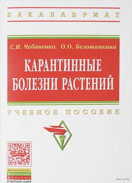 Карантинные болезни растений. С. Чебаненко , О. Белошапкина