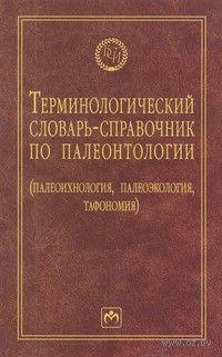 Терминологический словарь-справочник по палеонтологии (палеоихнология, палеоэкология, тафономия). Борис Янин