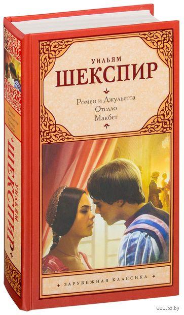 Ромео и Джульетта. Отелло. Макбет. Уильям Шекспир