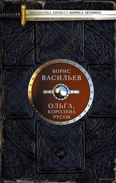 Ольга, королева русов. Борис Васильев