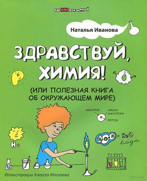 Здравствуй, химия! или Полезная книга об окружающем мире. Наталья Иванова