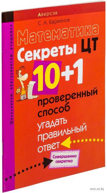 Математика. Секреты ЦТ. 10+1 проверенный способ угадать правильный ответ. Сергей Барвенов