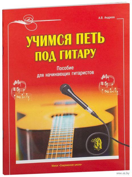 Учимся петь под гитару. Пособие для начинающих гитаристов. Александр Андреев