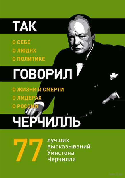 Так говорил Черчилль. О себе, о людях, о политике. Георгий Мурышкин
