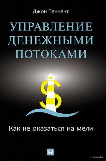 Управление денежными потоками. Как не оказаться на мели. Джон Теннент