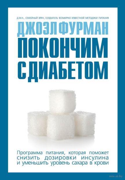 Покончим с диабетом. Программа питания, которая поможет снизить дозировки инсулина и уменьшить уровень сахара в крови. Джоэл Фурман