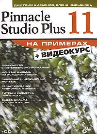 Pinnacle Studio Plus 11 на примерах (+Видеокурс на CD). Дмитрий Кирьянов, Елена Кирьянова