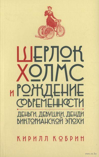 Шерлок Холмс и рождение современности. Деньги, девушки, денди Викторианской эпохи. Кирилл Кобрин