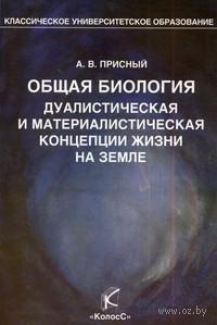 Общая биология. Дуалистическая и материалистическая концепции жизни на Земле. Александр Присный