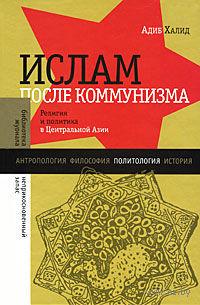 Ислам после коммунизма. Религия и политика в Центральной Азии. Адиб Халид