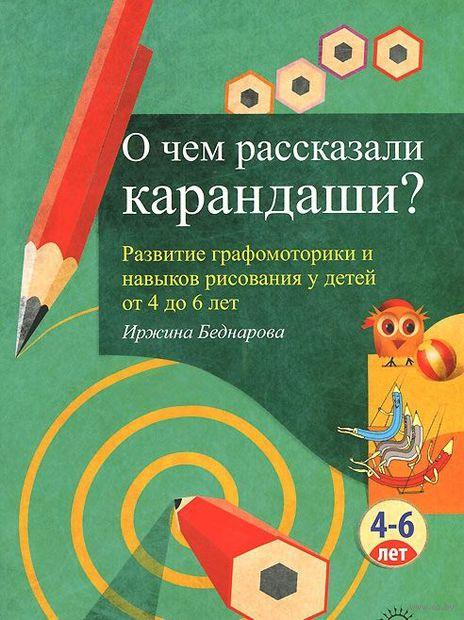 О чем рассказали карандаши? Развитие графомоторики и навыков рисования у детей от 4 до 6 лет. Иржина Беднарова