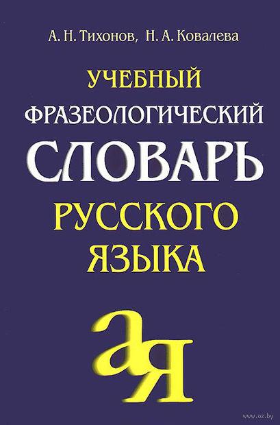 Учебный фразеологический словарь русского языка. Н. Тихонов, Наталия Ковалева