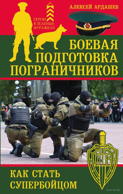 Боевая подготовка пограничников. Как стать супер-бойцом. Алексей Ардашев