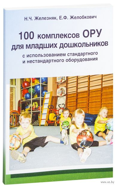 100 комплексов ОРУ для младших дошкольников с использованием стандартного и нестандартного оборудования. Нина Железняк, Елена Желобкович