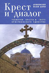 Крест и диалог. Теология Креста в свете христианского единства. Архиепископ Йозеф Барон