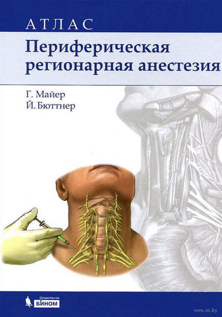 Периферическая регионарная анестезия. Атлас. Йоханнес Бюттнер, Гизела Майер