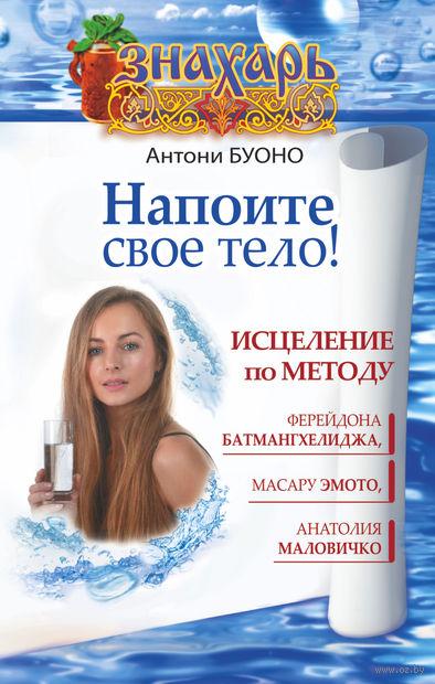 Напоите свое тело! Исцеление по методу Ферейдона Батмангхелиджа, Масару Эмото, Анатолия Маловичко. Антони Буоно