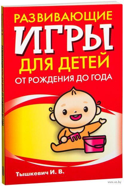 Развивающие игры для детей от рождения до года. И. Тышкевич