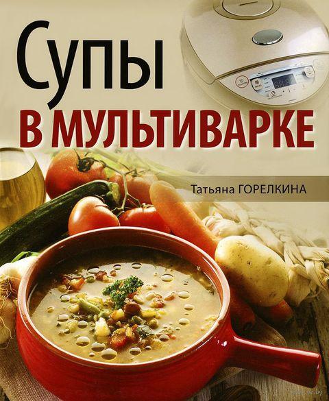 Супы в мультиварке. Татьяна Горелкина