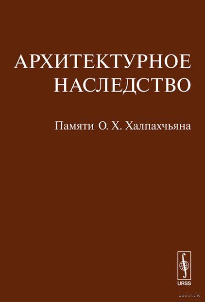 Архитектурное наследство. Памяти О. Х. Халпахчьяна