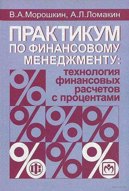 Практикум по финансовому менеджменту. Технология финансовых расчетов с процентами. Виктор Морошкин, А. Ломакин